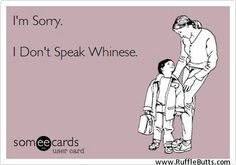 No whiners!  I don't speak Whinese... Hahahahaha!