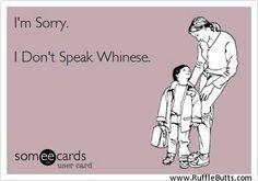 No whiners!  I don't speak Whinese... Hahahahaha!