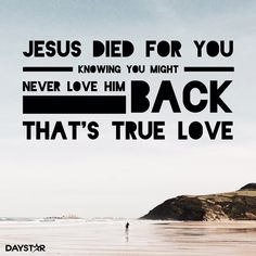 Jesus died for you, knowing you might never love Him back. That's true love.‬ ‬[Daystar.com]