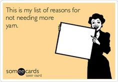 This is my list of reasons for not needing more yarn. Yep, pretty much.
