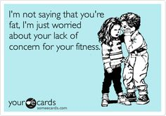 I'm not saying that you're fat, I'm just worried about your lack of concern for your fitness...@Danielle Yzaguirre hahaha