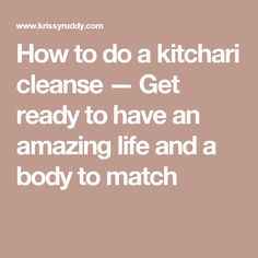How to do a kitchari cleanse — Get ready to have an amazing life and a body to match