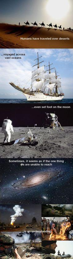 L'Homme a traversé les déserts.  Voyagé par delà les océans.  Il a même posé le pied sur la lune.  Parfois, il semble que la seule chose que nous soyons incapables d'atteindre...  Est une entente mutuelle.