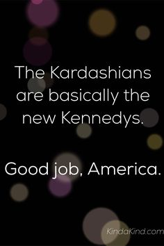 The Kardashians are basically the new Kennedys. How do we fix this?