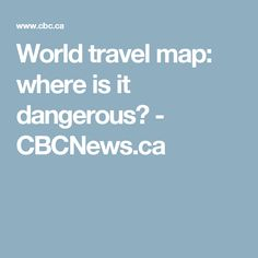 World travel map: where is it dangerous? - CBCNews.ca