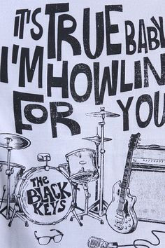 It's true, baby c; I'm howling for you -The Black Keys