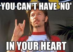 """You can't have """"no"""" in your heart - Joe Dirt"""