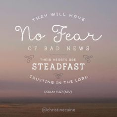 They will have No Fear of bad news.  Their hears are steadfast trusting in the Lord.