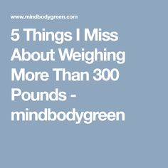5 Things I Miss About Weighing More Than 300 Pounds - mindbodygreen
