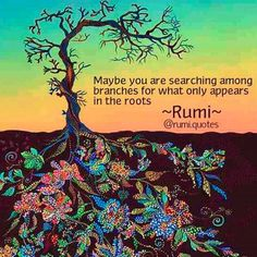 Maybe you are searching among branches for what only appears in the roots - Rumi .Rumi was born to native Persian-speaking parents, originally from the Balkh, in present-day Afghanistan. Rumi Quotes, Yoga Quotes, Life Quotes, Inspirational Quotes, Roots Quotes, Positive Quotes, Cat Quotes, Deep Quotes, Nature Quotes