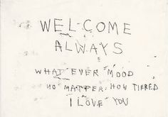 Welcome always. What ever mood. No matter how tired. I love you.