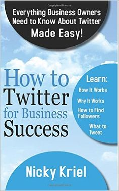 How To Twitter For Business Success: Everything Business Owners Need To Know About Twitter Made Easy!: