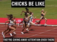 Chicks be like theyre giving away attention over there