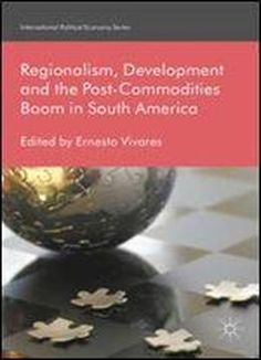 Regionalism Development And The Post-commodities Boom In South America (international Political Economy Series) free ebook