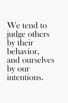 We tend to judge others by their behavior, and ourselves by our intentions . . .