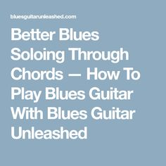 Better Blues Soloing Through Chords — How To Play Blues Guitar With Blues Guitar Unleashed