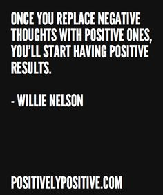 """""""Once you replace negative thoughts with positive ones, you'll start having positive results.""""―Willie Nelson"""