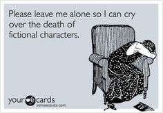 Please leave me alone so I can cry over the death of fictional characters.