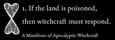 Rewilding Witchcraft: a manifesto of apocalyptic witchcraft  .... I don't personally agree with all of the things said (such as imbuing negative energy into the elements when called upon, instead of visualizing a positive future... or for that matter, believing in an inevitable, unchangeable apocalypse)... but it is REALLY worth a read. It forces you to think.