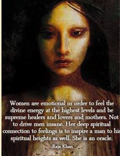 """Women are emotional to feel the divine energy at the highest levels and be supreme healers, lovers and mothers. Not to drive men insane. Her deep spiritual connection to feelings is to inspire a man to his spiritual heights as well. She is an oracle."" Quote by Raja Khan."