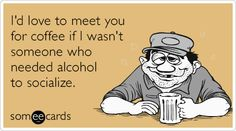 Free and Funny Drinking Ecard: I'd love to meet you for coffee if I wasn't someone who needed alcohol to socialize. Create and send your own custom Drinking ecard. Cute Quotes, Funny Quotes, Coffee With Alcohol, Sassy Pants, Love To Meet, Belly Laughs, Life Partners, E Cards, Someecards