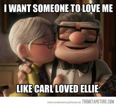 I want someone to love me like Carl loved Ellie.       I want to love them the same in return.