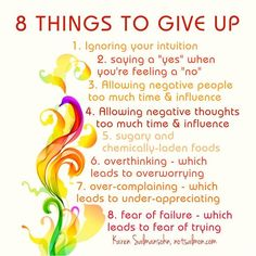 "8 things to give up 1. Ignoring your intuition 2. Saying a ""yes"" when you're feeling a ""no"" 3. Allowing negative people too much time and influence 4. Allowing negative thoughts too much time and influence 5. Sugary and chemically-laden foods 6. Over-thinking, which leads to over-worrying 7. Over-complaining, which leads to under-appreciating 8. Fear of failure, which leads to fear of trying  NBNB"