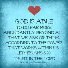 God is able to do far more abundantly beyond all that we ask or think, according to the power that works within us. (Ephesians 3:20)