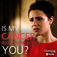 """""""Is my cancer inconveniencing you?"""" - April 