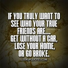 If you truly want to see who your true friends are get without a car, lose your home or go broke. #truefriends #honest #quotes