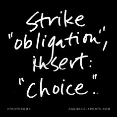 "Strike ""obligation"", insert: ""choice"". Subscribe: DanielleLaPorte.com #Truthbomb #Words #Quotes"