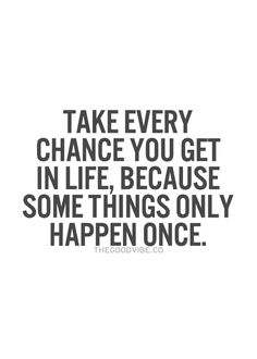 Take every chance you get in life, because some things only happen once... inspirational quote