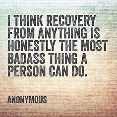 Recovery is the most badass thing a person can do!
