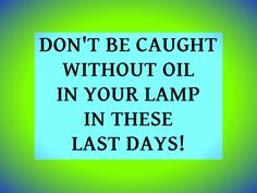 Don't be caught without oil in your lamp