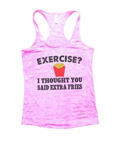 Exercise? I Thought You Said Extra Fries Burnout Tank Top By BurnoutTankTops.com - B32