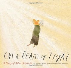 On a Beam of Light  This picture book biography of Albert Einstein chronicles his development from a boy riding his bicycle through sunbeams to the man who created the 'Theory of Relativity' and whose name would become synonymous with 'genius'.