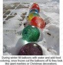 During Winter fill balloons with water and add food coloring.  Once frozen, cut the balloons off and they look like giant marbles or Christmas decorations.  Haven't figured out what one does when they begin to melt and all that food coloring is all over the yard.