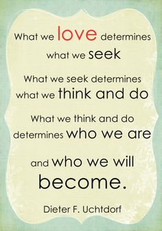 What we love determines what we seek. What we seek determines what we think and do. What we think and do determines who we are and who we will become. - Dieter F Uchtdorf Lds Quotes, Uplifting Quotes, Quotable Quotes, Mormon Quotes, Prophet Quotes, Lds Missionary Quotes, Lds Missionaries, Godly Quotes, Father Quotes
