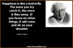 Happiness is like a butterfly; The more you chase it, the more it will elude you. But if you turn your attention to other things, It will come and softly sit on your shoulder. Viktor Frankl
