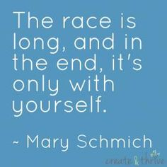 The race is long and, in the end, it's only with yourself. ~ Mary Schmich