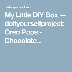 My Little DIY Box — doityourselfproject: Oreo Pops - Chocolate...