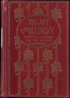 The art of millinery: a complete series of practical lessons for the artiste and the amateur