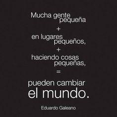 """""""Mucha gente pequeña en lugares pequeños haciendo cosas pequeñas pueden cambiar el mundo.""""  Eduardo Galeano"""