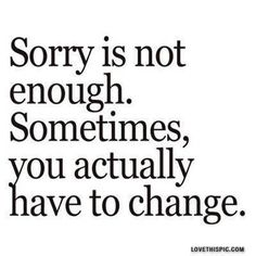 Relationship Quotes - Sorry is not enough. Sometimes you actually have to change. (Actually - it's all about change!)