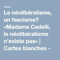 Le néolibéralisme, un fascisme? «Madame Cadelli, le néolibéralisme n'existe pas»   Cartes blanches - lesoir.be