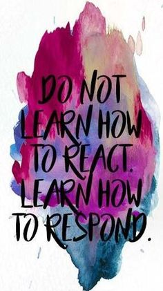Do not learn how to react, learn how to respond.
