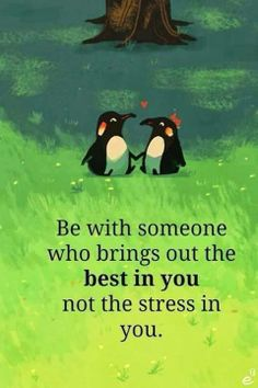 Be with someone who brings out the best in you, not the stress in you..