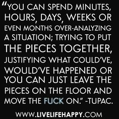 """""""You can spend minutes, hours, days, weeks or even months over-analyzing a situation; trying to put the pieces together, justifying what could've, would've happened or you can just leave the pieces on the floor and move the fuck on."""" -Tupac"""