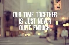 Exactly how I felt and how I will feel for life.. There was never quite enough time to spend together <3