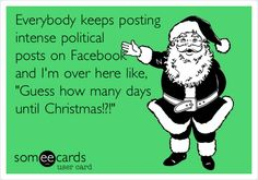 Everybody keeps posting intense political posts on Facebook and I'm over here like, 'Guess how many days until Christmas!?!'
